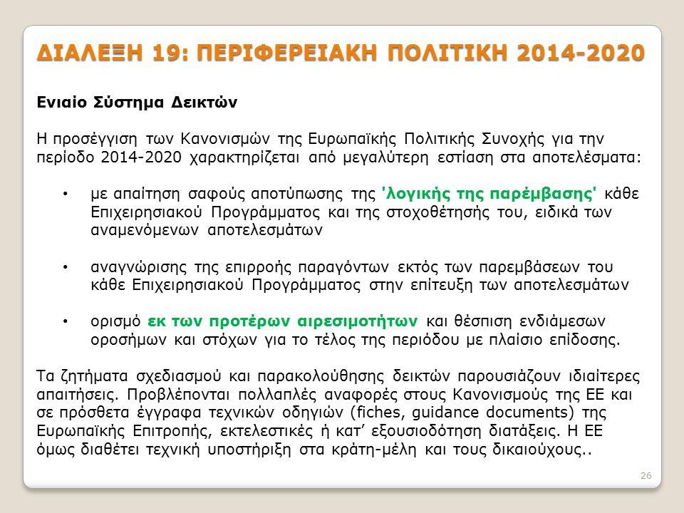 ΔΙΑΛΕΞΗ 19: ΠΕΡΙΦΕΡΕΙΑΚΗ ΠΟΛΙΤΙΚΗ 2014-2020 26 Ενιαίο Σύστημα Δεικτών Η προσέγγιση των Κανονισμών της Ευρωπαϊκής Πολιτικής Συνοχής για την περίοδο 2014-2020 χαρακτηρίζεται από μεγαλύτερη εστίαση στα αποτελέσματα: με απαίτηση σαφούς αποτύπωσης της λογικής της παρέμβασης κάθε Επιχειρησιακού Προγράμματος και της στοχοθέτησής του, ειδικά των αναμενόμενων αποτελεσμάτων αναγνώρισης της επιρροής παραγόντων εκτός των παρεμβάσεων του κάθε Επιχειρησιακού Προγράμματος στην επίτευξη των αποτελεσμάτων ορισμό εκ των προτέρων αιρεσιμοτήτων και θέσπιση ενδιάμεσων οροσήμων και στόχων για το τέλος της περιόδου με πλαίσιο επίδοσης.