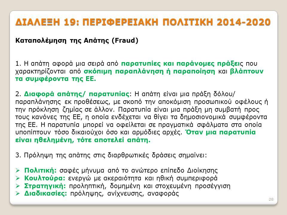 ΔΙΑΛΕΞΗ 19: ΠΕΡΙΦΕΡΕΙΑΚΗ ΠΟΛΙΤΙΚΗ 2014-2020 28 Καταπολέμηση της Απάτης (Fraud) 1. Η απάτη αφορά μια σειρά από παρατυπίες και παράνομες πράξεις που χαρ