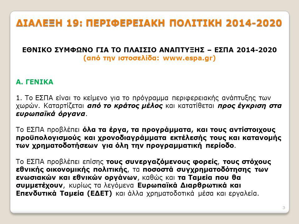 3 ΔΙΑΛΕΞΗ 19: ΠΕΡΙΦΕΡΕΙΑΚΗ ΠΟΛΙΤΙΚΗ 2014-2020 ΕΘΝΙΚΟ ΣΥΜΦΩΝΟ ΓΙΑ ΤΟ ΠΛΑΙΣΙΟ ΑΝΑΠΤΥΞΗΣ – ΕΣΠΑ 2014-2020 (από την ιστοσελίδα: www.espa.gr) Α. ΓΕΝΙΚΑ 1.