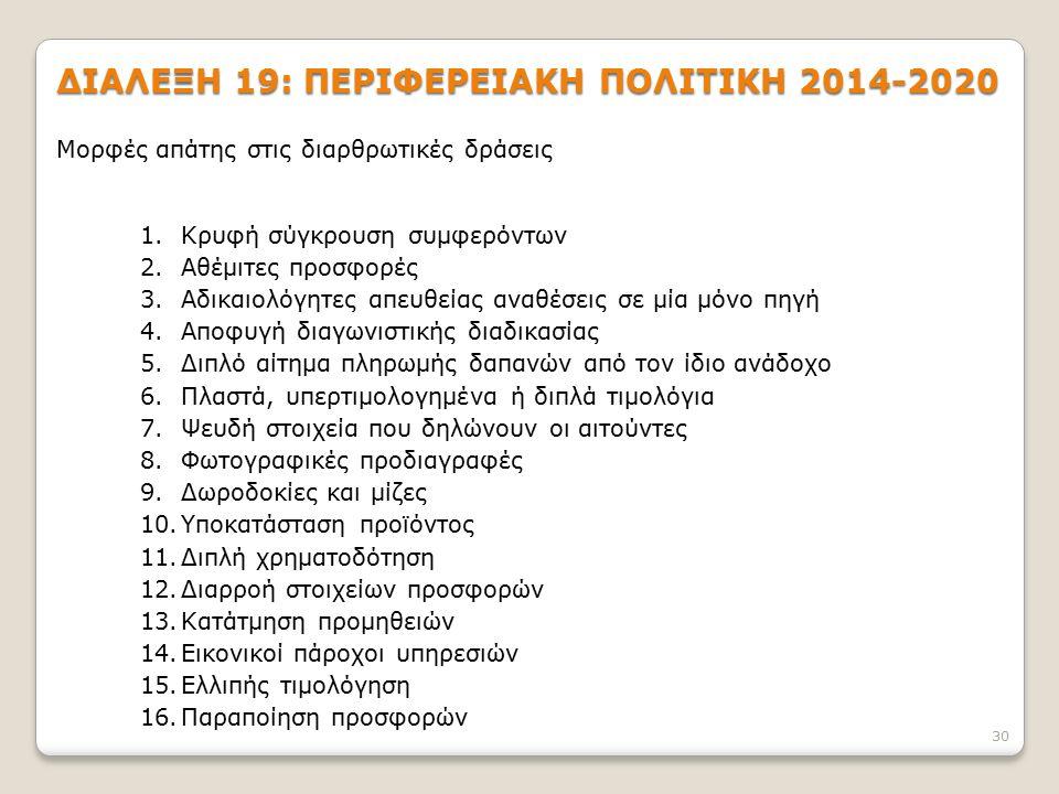 ΔΙΑΛΕΞΗ 19: ΠΕΡΙΦΕΡΕΙΑΚΗ ΠΟΛΙΤΙΚΗ 2014-2020 30 Μορφές απάτης στις διαρθρωτικές δράσεις 1.Κρυφή σύγκρουση συμφερόντων 2.Αθέμιτες προσφορές 3.Αδικαιολόγητες απευθείας αναθέσεις σε μία μόνο πηγή 4.Αποφυγή διαγωνιστικής διαδικασίας 5.Διπλό αίτημα πληρωμής δαπανών από τον ίδιο ανάδοχο 6.Πλαστά, υπερτιμολογημένα ή διπλά τιμολόγια 7.Ψευδή στοιχεία που δηλώνουν οι αιτούντες 8.Φωτογραφικές προδιαγραφές 9.Δωροδοκίες και μίζες 10.Υποκατάσταση προϊόντος 11.Διπλή χρηματοδότηση 12.Διαρροή στοιχείων προσφορών 13.Κατάτμηση προμηθειών 14.Εικονικοί πάροχοι υπηρεσιών 15.Ελλιπής τιμολόγηση 16.Παραποίηση προσφορών