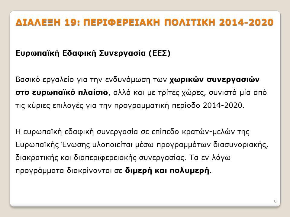 8 ΔΙΑΛΕΞΗ 19: ΠΕΡΙΦΕΡΕΙΑΚΗ ΠΟΛΙΤΙΚΗ 2014-2020 Ευρωπαϊκή Εδαφική Συνεργασία (ΕΕΣ) Βασικό εργαλείο για την ενδυνάμωση των χωρικών συνεργασιών στο ευρωπα