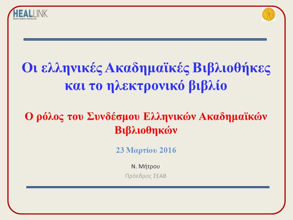 Οι ελληνικές Ακαδημαϊκές Βιβλιοθήκες και το ηλεκτρονικό βιβλίο Ο ρόλος του Συνδέσμου Ελληνικών Ακαδημαϊκών Βιβλιοθηκών 23 Μαρτίου 2016 Ν.