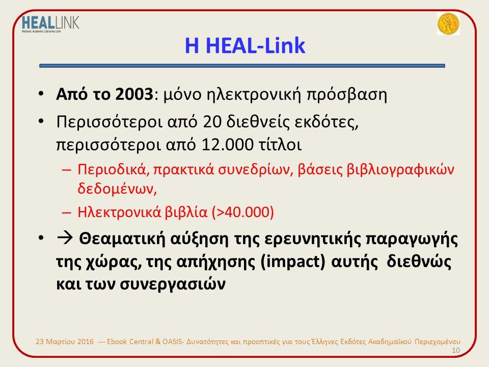 Η HEAL-Link Από το 2003: μόνο ηλεκτρονική πρόσβαση Περισσότεροι από 20 διεθνείς εκδότες, περισσότεροι από 12.000 τίτλοι – Περιοδικά, πρακτικά συνεδρίων, βάσεις βιβλιογραφικών δεδομένων, – Ηλεκτρονικά βιβλία (>40.000)  Θεαματική αύξηση της ερευνητικής παραγωγής της χώρας, της απήχησης (impact) αυτής διεθνώς και των συνεργασιών 10 23 Μαρτίου 2016 --- Ebook Central & OASIS- Δυνατότητες και προοπτικές για τους Έλληνες Εκδότες Ακαδημαϊκού Περιεχομένου