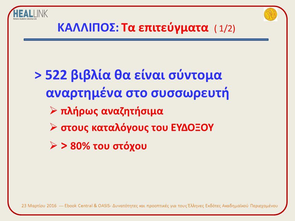 ΚΑΛΛΙΠΟΣ: Τα επιτεύγματα ( 1/2) > 522 βιβλία θα είναι σύντομα αναρτημένα στο συσσωρευτή  πλήρως αναζητήσιμα  στους καταλόγους του ΕΥΔΟΞΟΥ  > 80% του στόχου 23 Μαρτίου 2016 --- Ebook Central & OASIS- Δυνατότητες και προοπτικές για τους Έλληνες Εκδότες Ακαδημαϊκού Περιεχομένου
