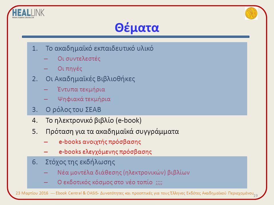 Θέματα 19 1.Το ακαδημαϊκό εκπαιδευτικό υλικό – Οι συντελεστές – Οι πηγές 2.Οι Ακαδημαϊκές Βιβλιοθήκες – Έντυπα τεκμήρια – Ψηφιακά τεκμήρια 3.Ο ρόλος του ΣΕΑΒ 4.Το ηλεκτρονικό βιβλίο (e-book) 5.Πρόταση για τα ακαδημαϊκά συγγράμματα – e-books ανοιχτής πρόσβασης – e-books ελεγχόμενης πρόσβασης 6.Στόχος της εκδήλωσης – Νέα μοντέλα διάθεσης (ηλεκτρονικών) βιβλίων – Ο εκδοτικός κόσμος στο νέο τοπίο ;;;; 23 Μαρτίου 2016 --- Ebook Central & OASIS- Δυνατότητες και προοπτικές για τους Έλληνες Εκδότες Ακαδημαϊκού Περιεχομένου