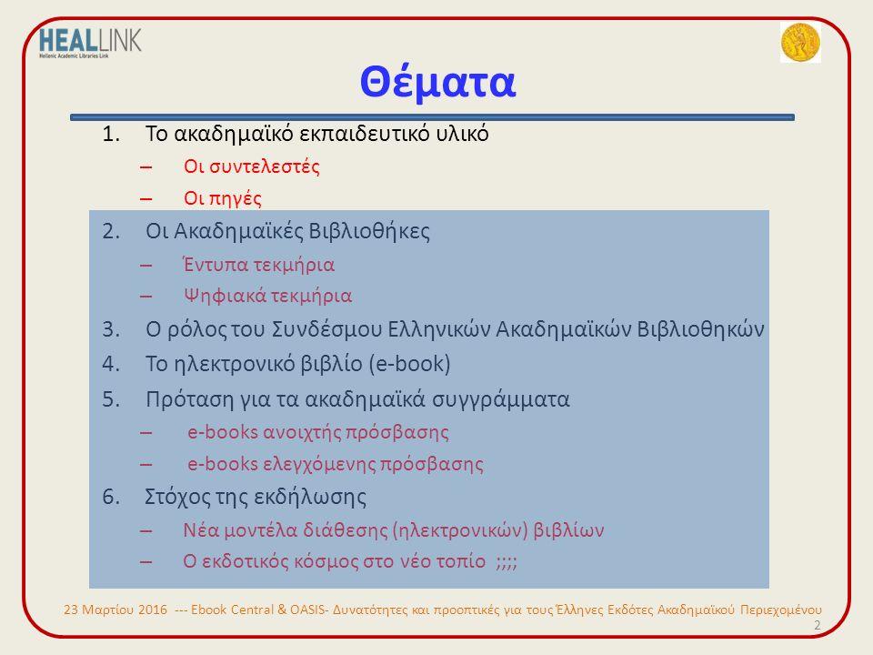 Θέματα 2 1.Το ακαδημαϊκό εκπαιδευτικό υλικό – Οι συντελεστές – Οι πηγές 2.Οι Ακαδημαϊκές Βιβλιοθήκες – Έντυπα τεκμήρια – Ψηφιακά τεκμήρια 3.Ο ρόλος του Συνδέσμου Ελληνικών Ακαδημαϊκών Βιβλιοθηκών 4.Το ηλεκτρονικό βιβλίο (e-book) 5.Πρόταση για τα ακαδημαϊκά συγγράμματα – e-books ανοιχτής πρόσβασης – e-books ελεγχόμενης πρόσβασης 6.Στόχος της εκδήλωσης – Νέα μοντέλα διάθεσης (ηλεκτρονικών) βιβλίων – Ο εκδοτικός κόσμος στο νέο τοπίο ;;;; 23 Μαρτίου 2016 --- Ebook Central & OASIS- Δυνατότητες και προοπτικές για τους Έλληνες Εκδότες Ακαδημαϊκού Περιεχομένου