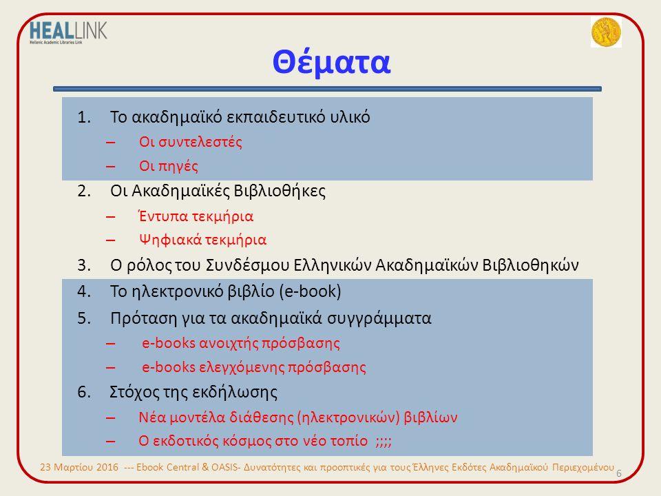 Θέματα 6 1.Το ακαδημαϊκό εκπαιδευτικό υλικό – Οι συντελεστές – Οι πηγές 2.Οι Ακαδημαϊκές Βιβλιοθήκες – Έντυπα τεκμήρια – Ψηφιακά τεκμήρια 3.Ο ρόλος του Συνδέσμου Ελληνικών Ακαδημαϊκών Βιβλιοθηκών 4.Το ηλεκτρονικό βιβλίο (e-book) 5.Πρόταση για τα ακαδημαϊκά συγγράμματα – e-books ανοιχτής πρόσβασης – e-books ελεγχόμενης πρόσβασης 6.Στόχος της εκδήλωσης – Νέα μοντέλα διάθεσης (ηλεκτρονικών) βιβλίων – Ο εκδοτικός κόσμος στο νέο τοπίο ;;;; 23 Μαρτίου 2016 --- Ebook Central & OASIS- Δυνατότητες και προοπτικές για τους Έλληνες Εκδότες Ακαδημαϊκού Περιεχομένου