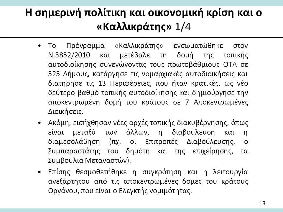 Η σημερινή πολίτικη και οικονομική κρίση και ο «Καλλικράτης» 1/4 Το Πρόγραμμα «Καλλικράτης» ενσωματώθηκε στον Ν.3852/2010 και μετέβαλε τη δομή της τοπικής αυτοδιοίκησης συνενώνοντας τους πρωτοβάθμιους ΟΤΑ σε 325 Δήμους, κατάργησε τις νομαρχιακές αυτοδιοικήσεις και διατήρησε τις 13 Περιφέρειες, που ήταν κρατικές, ως νέο δεύτερο βαθμό τοπικής αυτοδιοίκησης και δημιούργησε την αποκεντρωμένη δομή του κράτους σε 7 Αποκεντρωμένες Διοικήσεις.