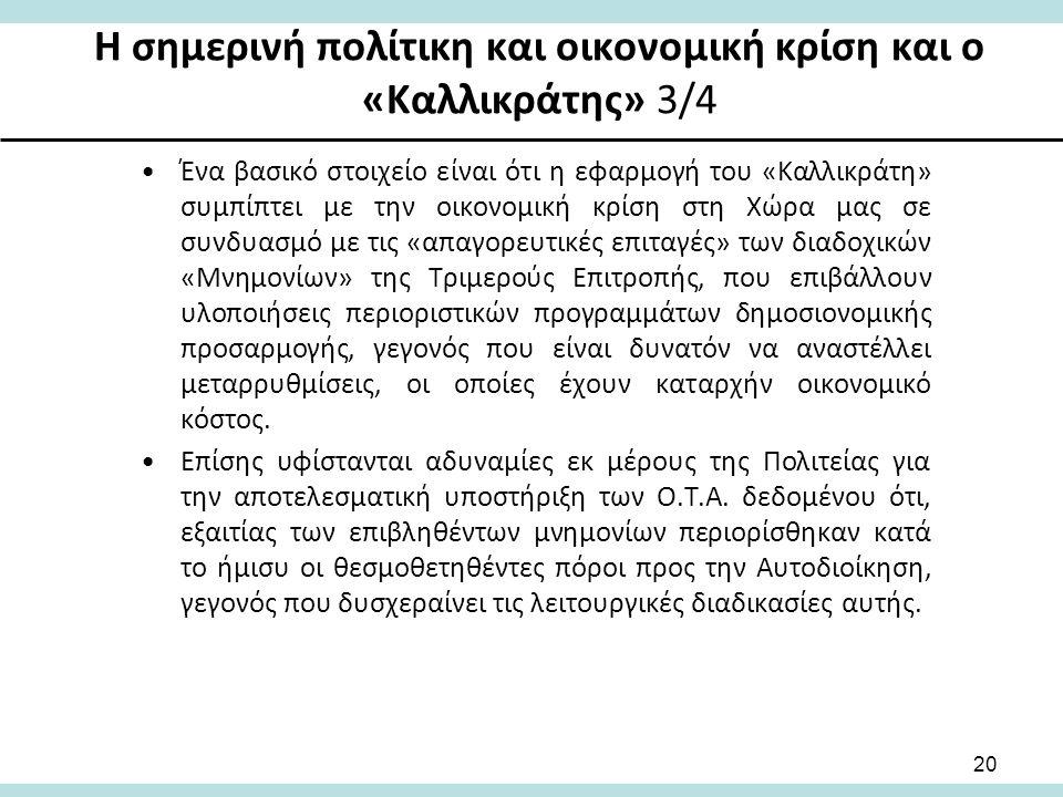 Η σημερινή πολίτικη και οικονομική κρίση και ο «Καλλικράτης» 3/4 Ένα βασικό στοιχείο είναι ότι η εφαρμογή του «Καλλικράτη» συμπίπτει με την οικονομική κρίση στη Χώρα μας σε συνδυασμό με τις «απαγορευτικές επιταγές» των διαδοχικών «Μνημονίων» της Τριμερούς Επιτροπής, που επιβάλλουν υλοποιήσεις περιοριστικών προγραμμάτων δημοσιονομικής προσαρμογής, γεγονός που είναι δυνατόν να αναστέλλει μεταρρυθμίσεις, οι οποίες έχουν καταρχήν οικονομικό κόστος.