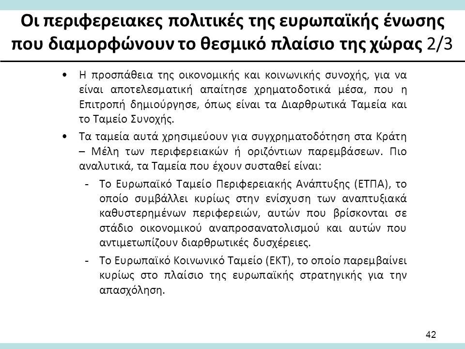 Οι περιφερειακες πολιτικές της ευρωπαϊκής ένωσης που διαμορφώνουν το θεσμικό πλαίσιο της χώρας 2/3 Η προσπάθεια της οικονομικής και κοινωνικής συνοχής, για να είναι αποτελεσματική απαίτησε χρηματοδοτικά μέσα, που η Επιτροπή δημιούργησε, όπως είναι τα Διαρθρωτικά Ταμεία και το Ταμείο Συνοχής.