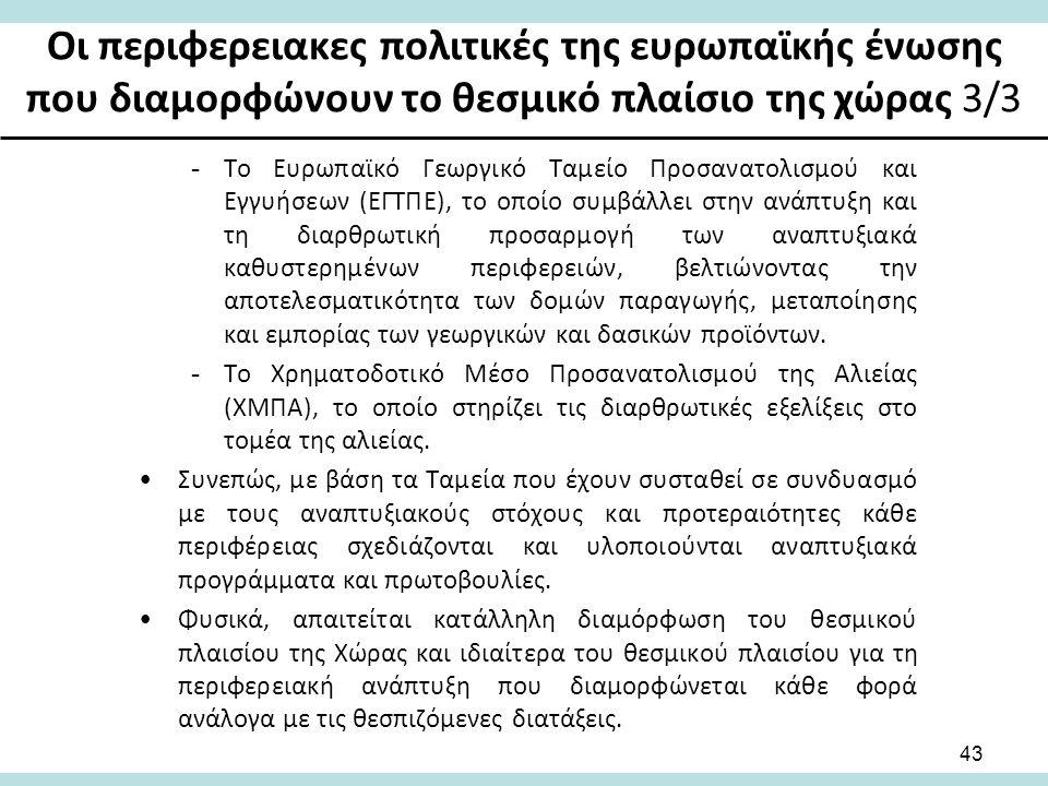 Οι περιφερειακες πολιτικές της ευρωπαϊκής ένωσης που διαμορφώνουν το θεσμικό πλαίσιο της χώρας 3/3 -Το Ευρωπαϊκό Γεωργικό Ταμείο Προσανατολισμού και Εγγυήσεων (ΕΓΤΠΕ), το οποίο συμβάλλει στην ανάπτυξη και τη διαρθρωτική προσαρμογή των αναπτυξιακά καθυστερημένων περιφερειών, βελτιώνοντας την αποτελεσματικότητα των δομών παραγωγής, μεταποίησης και εμπορίας των γεωργικών και δασικών προϊόντων.
