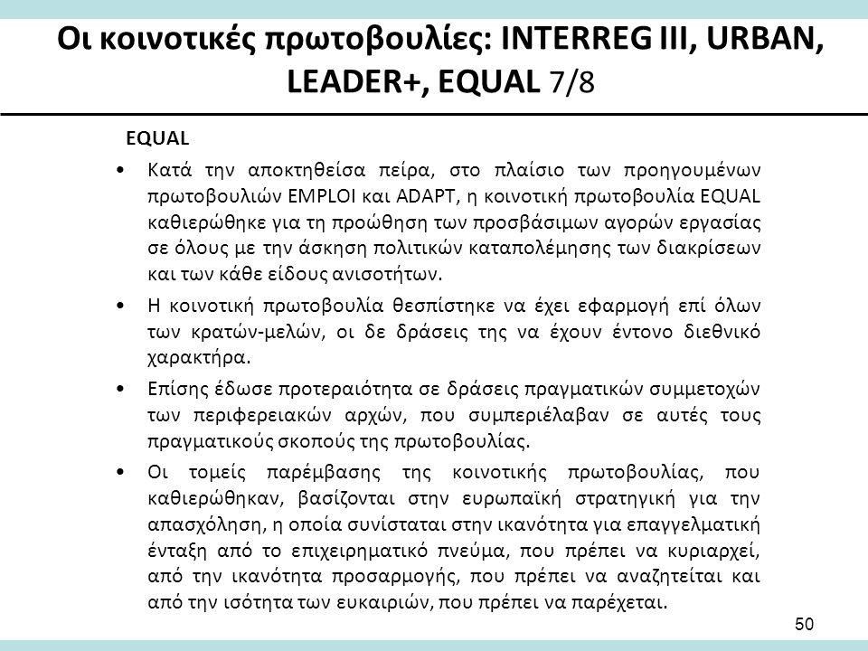 Οι κοινοτικές πρωτοβουλίες: INTERREG III, URBAN, LEADER+, EQUAL 7/8 EQUAL Κατά την αποκτηθείσα πείρα, στο πλαίσιο των προηγουμένων πρωτοβουλιών EMPLOI και ADAPT, η κοινοτική πρωτοβουλία ΕQUAL καθιερώθηκε για τη προώθηση των προσβάσιμων αγορών εργασίας σε όλους με την άσκηση πολιτικών καταπολέμησης των διακρίσεων και των κάθε είδους ανισοτήτων.