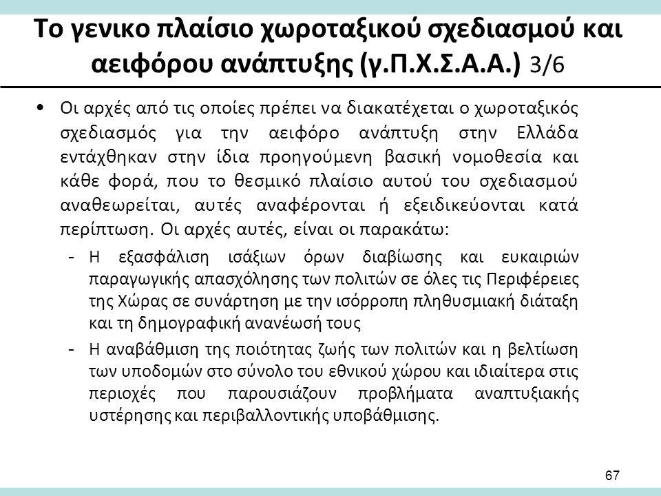 Το γενικο πλαίσιο χωροταξικού σχεδιασμού και αειφόρου ανάπτυξης (γ.Π.Χ.Σ.Α.Α.) 3/6 Οι αρχές από τις οποίες πρέπει να διακατέχεται ο χωροταξικός σχεδιασμός για την αειφόρο ανάπτυξη στην Ελλάδα εντάχθηκαν στην ίδια προηγούμενη βασική νομοθεσία και κάθε φορά, που το θεσμικό πλαίσιο αυτού του σχεδιασμού αναθεωρείται, αυτές αναφέρονται ή εξειδικεύονται κατά περίπτωση.