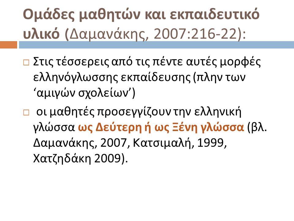 Ομάδες μαθητών και εκπαιδευτικό υλικό ( Δαμανάκης, 2007:216-22):  Στις τέσσερεις από τις πέντε αυτές μορφές ελληνόγλωσσης εκπαίδευσης ( πλην των ' αμιγών σχολείων ')  οι μαθητές προσεγγίζουν την ελληνική γλώσσα ως Δεύτερη ή ως Ξένη γλώσσα ( βλ.