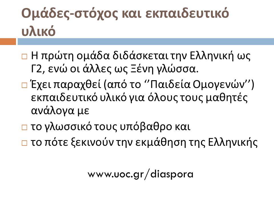 Ομάδες - στόχος και εκπαιδευτικό υλικό  Η πρώτη ομάδα διδάσκεται την Ελληνική ως Γ 2, ενώ οι άλλες ως Ξένη γλώσσα.
