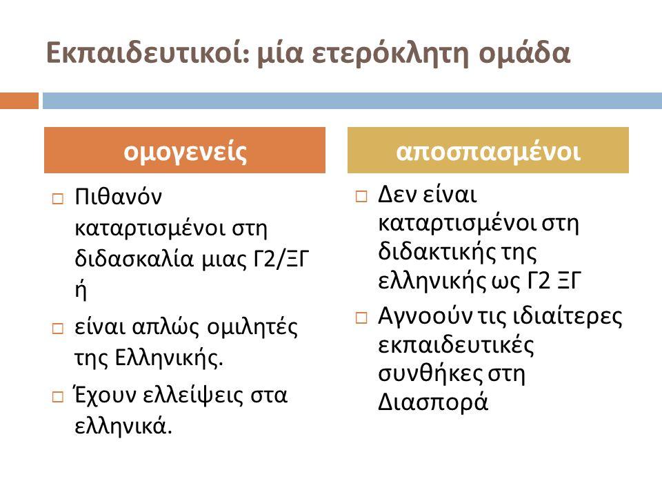 Εκπαιδευτικοί : μία ετερόκλητη ομάδα  Πιθανόν καταρτισμένοι στη διδασκαλία μιας Γ 2/ ΞΓ ή  είναι απλώς ομιλητές της Ελληνικής.