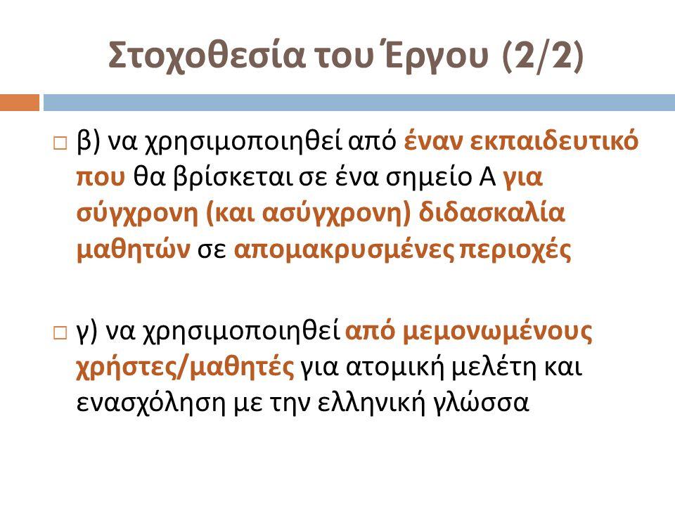 Στοχοθεσία του Έργου (2/2)  β ) να χρησιμοποιηθεί από έναν εκπαιδευτικό που θα βρίσκεται σε ένα σημείο Α για σύγχρονη ( και ασύγχρονη ) διδασκαλία μαθητών σε απομακρυσμένες περιοχές  γ ) να χρησιμοποιηθεί από μεμονωμένους χρήστες / μαθητές για ατομική μελέτη και ενασχόληση με την ελληνική γλώσσα