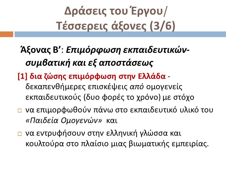 Δράσεις του Έργου / Τέσσερεις άξονες (3/6) Άξονας Β ': Επιμόρφωση εκπαιδευτικών - συμβατική και εξ αποστάσεως [1] δια ζώσης επιμόρφωση στην Ελλάδα - δεκαπενθήμερες επισκέψεις από ομογενείς εκπαιδευτικούς ( δυο φορές το χρόνο ) με στόχο  να επιμορφωθούν πάνω στο εκπαιδευτικό υλικό του « Παιδεία Ομογενών » και  να εντρυφήσουν στην ελληνική γλώσσα και κουλτούρα στο πλαίσιο μιας βιωματικής εμπειρίας.