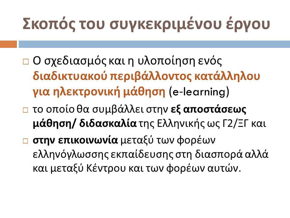Σκοπός του συγκεκριμένου έργου  Ο σχεδιασμός και η υλοποίηση ενός διαδικτυακού περιβάλλοντος κατάλληλου για ηλεκτρονική μάθηση (e-learning)  το οποίο θα συμβάλλει στην εξ αποστάσεως μάθηση / διδασκαλία της Ελληνικής ως Γ 2/ ΞΓ και  στην επικοινωνία μεταξύ των φορέων ελληνόγλωσσης εκπαίδευσης στη διασπορά αλλά και μεταξύ Κέντρου και των φορέων αυτών.