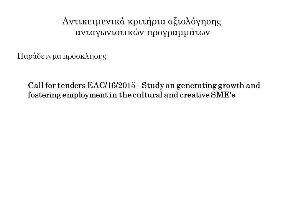 Αντικειμενικά κριτήρια αξιολόγησης ανταγωνιστικών προγραμμάτων Παράδειγμα πρόσκλησης Call for tenders EAC/16/2015 - Study on generating growth and fostering employment in the cultural and creative SME s