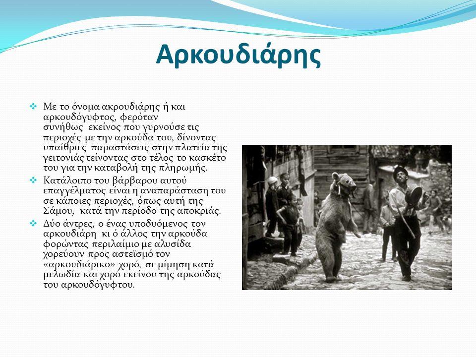 Aρκουδιάρης  Με το όνομα ακρουδιάρης ή και αρκουδόγυφτος, φερόταν συνήθως εκείνος που γυρνούσε τις περιοχές με την αρκούδα του, δίνοντας υπαίθριες παραστάσεις στην πλατεία της γειτονιάς τείνοντας στο τέλος το κασκέτο του για την καταβολή της πληρωμής.