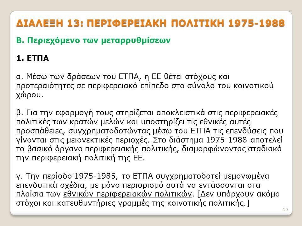 10 ΔΙΑΛΕΞΗ 13: ΠΕΡΙΦΕΡΕΙΑΚΗ ΠΟΛΙΤΙΚΗ 1975-1988 Β. Περιεχόμενο των μεταρρυθμίσεων 1. ΕΤΠΑ α. Μέσω των δράσεων του ΕΤΠΑ, η ΕΕ θέτει στόχους και προτεραι