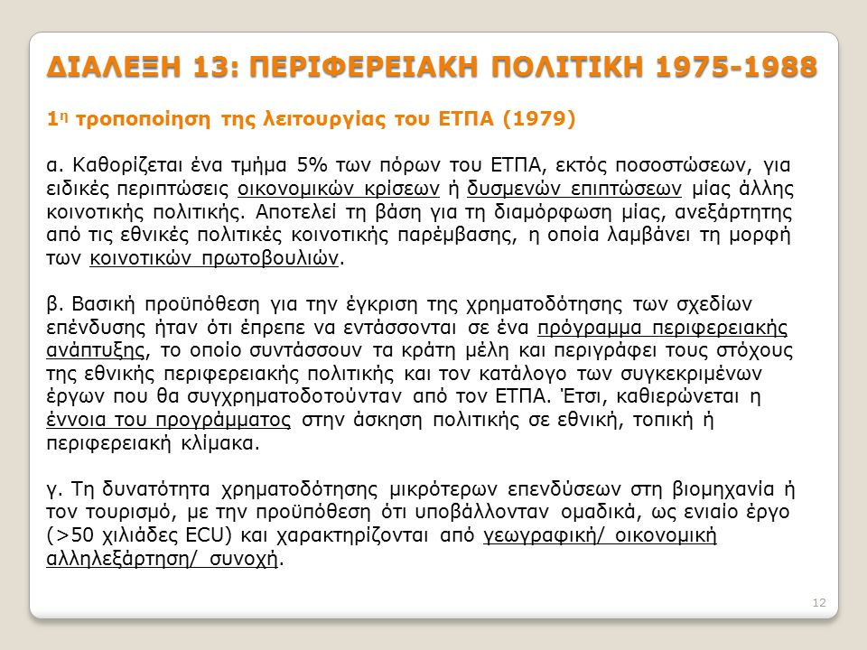 12 ΔΙΑΛΕΞΗ 13: ΠΕΡΙΦΕΡΕΙΑΚΗ ΠΟΛΙΤΙΚΗ 1975-1988 1 η τροποποίηση της λειτουργίας του ΕΤΠΑ (1979) α. Καθορίζεται ένα τμήμα 5% των πόρων του ΕΤΠΑ, εκτός π