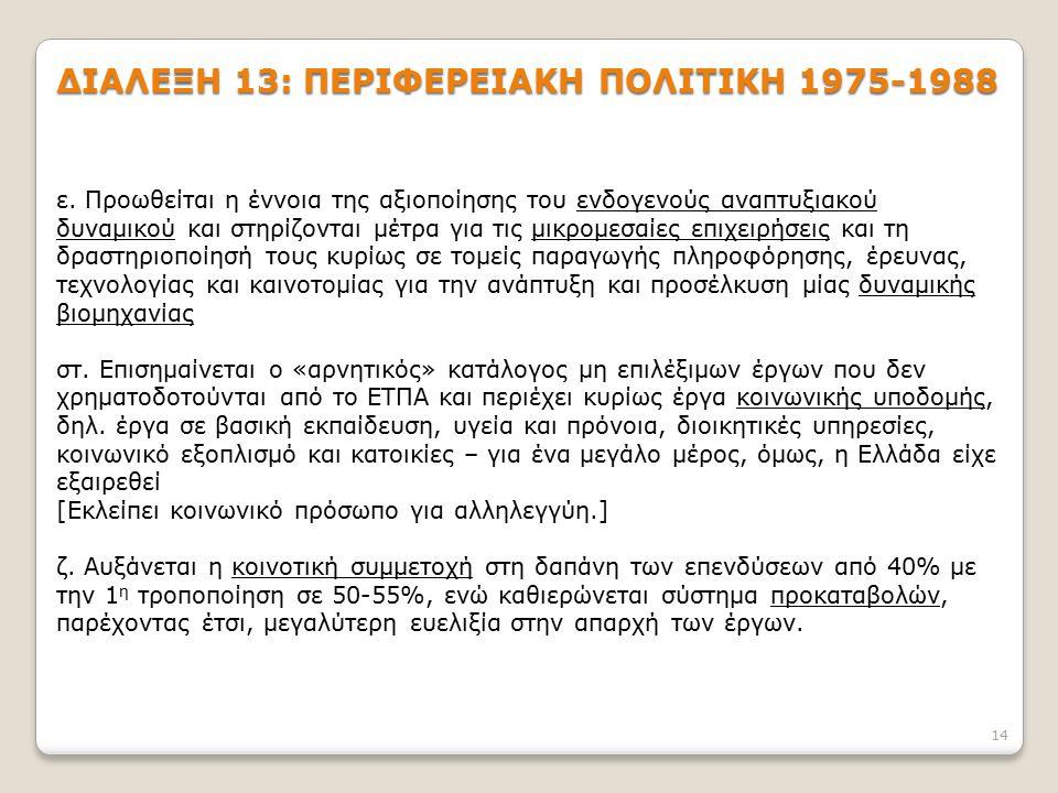 14 ΔΙΑΛΕΞΗ 13: ΠΕΡΙΦΕΡΕΙΑΚΗ ΠΟΛΙΤΙΚΗ 1975-1988 ε. Προωθείται η έννοια της αξιοποίησης του ενδογενούς αναπτυξιακού δυναμικού και στηρίζονται μέτρα για
