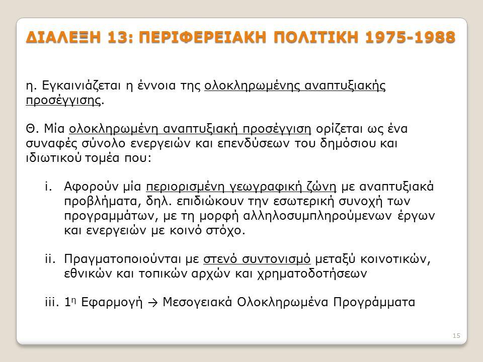 15 ΔΙΑΛΕΞΗ 13: ΠΕΡΙΦΕΡΕΙΑΚΗ ΠΟΛΙΤΙΚΗ 1975-1988 η. Εγκαινιάζεται η έννοια της ολοκληρωμένης αναπτυξιακής προσέγγισης. Θ. Μία ολοκληρωμένη αναπτυξιακή π