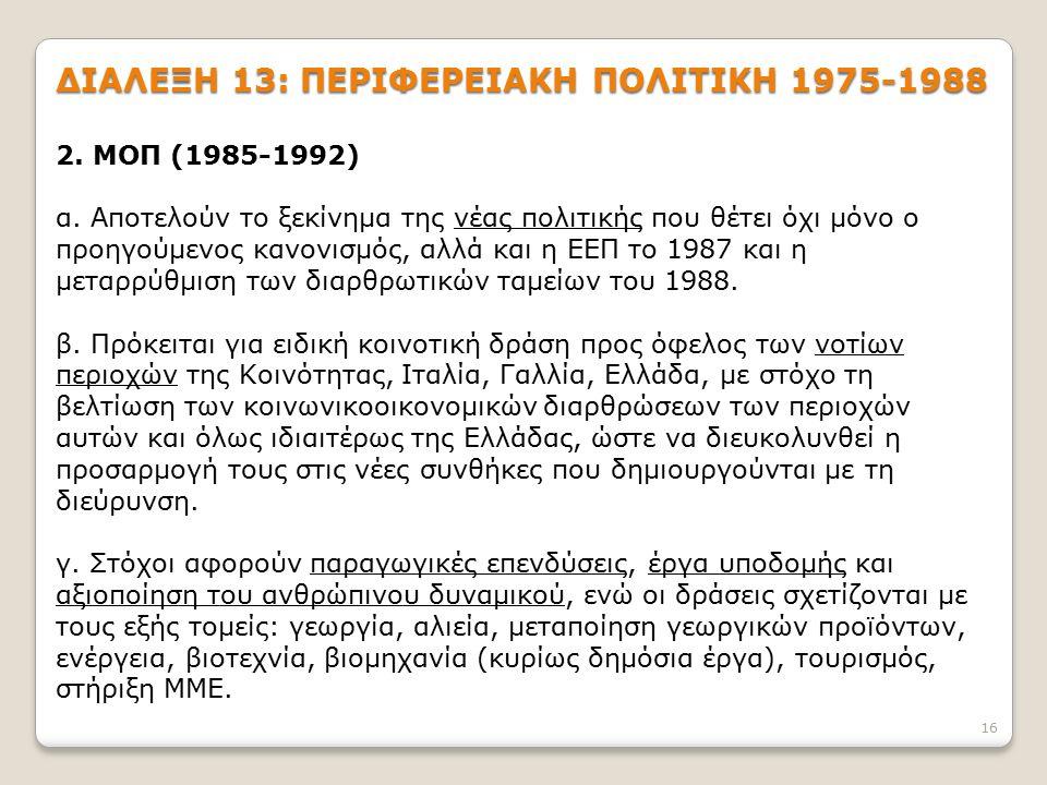 16 ΔΙΑΛΕΞΗ 13: ΠΕΡΙΦΕΡΕΙΑΚΗ ΠΟΛΙΤΙΚΗ 1975-1988 2. ΜΟΠ (1985-1992) α. Αποτελούν το ξεκίνημα της νέας πολιτικής που θέτει όχι μόνο ο προηγούμενος κανονι