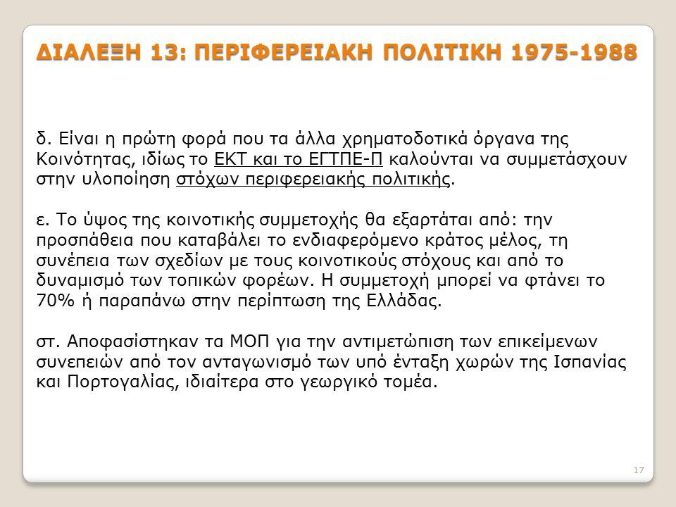 17 ΔΙΑΛΕΞΗ 13: ΠΕΡΙΦΕΡΕΙΑΚΗ ΠΟΛΙΤΙΚΗ 1975-1988 δ. Είναι η πρώτη φορά που τα άλλα χρηματοδοτικά όργανα της Κοινότητας, ιδίως το ΕΚΤ και το ΕΓΤΠΕ-Π καλο