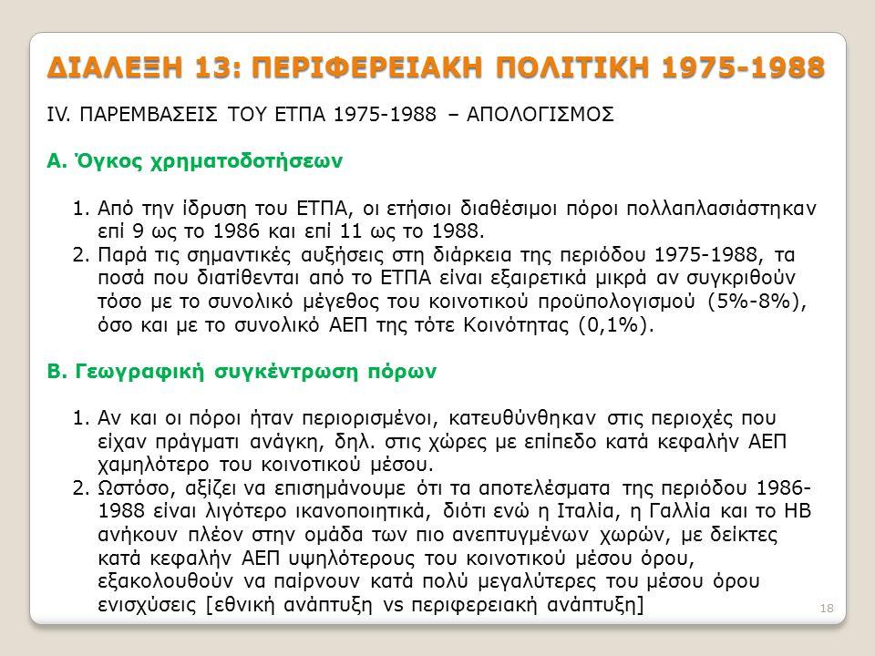 18 ΔΙΑΛΕΞΗ 13: ΠΕΡΙΦΕΡΕΙΑΚΗ ΠΟΛΙΤΙΚΗ 1975-1988 IV. ΠΑΡΕΜΒΑΣΕΙΣ ΤΟΥ ΕΤΠΑ 1975-1988 – ΑΠΟΛΟΓΙΣΜΟΣ Α. Όγκος χρηματοδοτήσεων 1.Από την ίδρυση του ΕΤΠΑ, οι