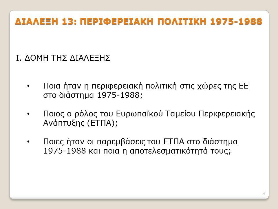 4 ΔΙΑΛΕΞΗ 13: ΠΕΡΙΦΕΡΕΙΑΚΗ ΠΟΛΙΤΙΚΗ 1975-1988 Ι. ΔΟΜΗ ΤΗΣ ΔΙΑΛΕΞΗΣ Ποια ήταν η περιφερειακή πολιτική στις χώρες της ΕΕ στο διάστημα 1975-1988; Ποιος ο