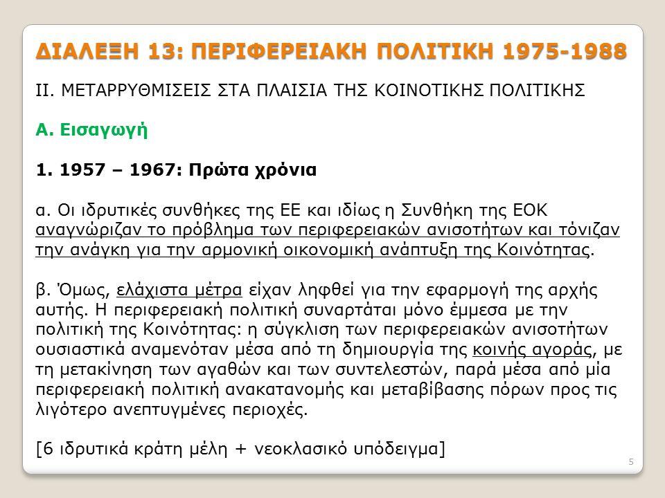 5 ΔΙΑΛΕΞΗ 13: ΠΕΡΙΦΕΡΕΙΑΚΗ ΠΟΛΙΤΙΚΗ 1975-1988 ΙΙ. ΜΕΤΑΡΡΥΘΜΙΣΕΙΣ ΣΤΑ ΠΛΑΙΣΙΑ ΤΗΣ ΚΟΙΝΟΤΙΚΗΣ ΠΟΛΙΤΙΚΗΣ Α. Εισαγωγή 1. 1957 – 1967: Πρώτα χρόνια α. Οι ι