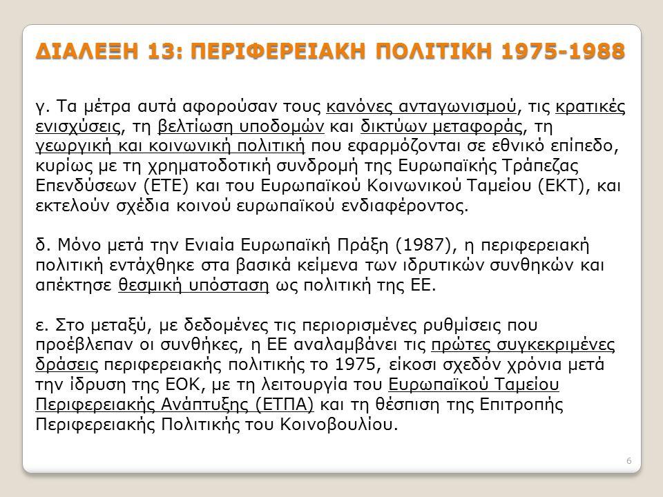 6 ΔΙΑΛΕΞΗ 13: ΠΕΡΙΦΕΡΕΙΑΚΗ ΠΟΛΙΤΙΚΗ 1975-1988 γ. Τα μέτρα αυτά αφορούσαν τους κανόνες ανταγωνισμού, τις κρατικές ενισχύσεις, τη βελτίωση υποδομών και