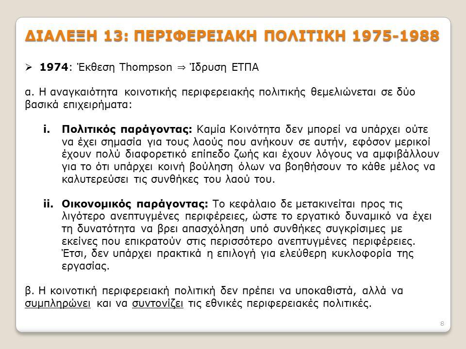 8 ΔΙΑΛΕΞΗ 13: ΠΕΡΙΦΕΡΕΙΑΚΗ ΠΟΛΙΤΙΚΗ 1975-1988  1974: Έκθεση Thompson ⇒ Ίδρυση ΕΤΠΑ α. Η αναγκαιότητα κοινοτικής περιφερειακής πολιτικής θεμελιώνεται