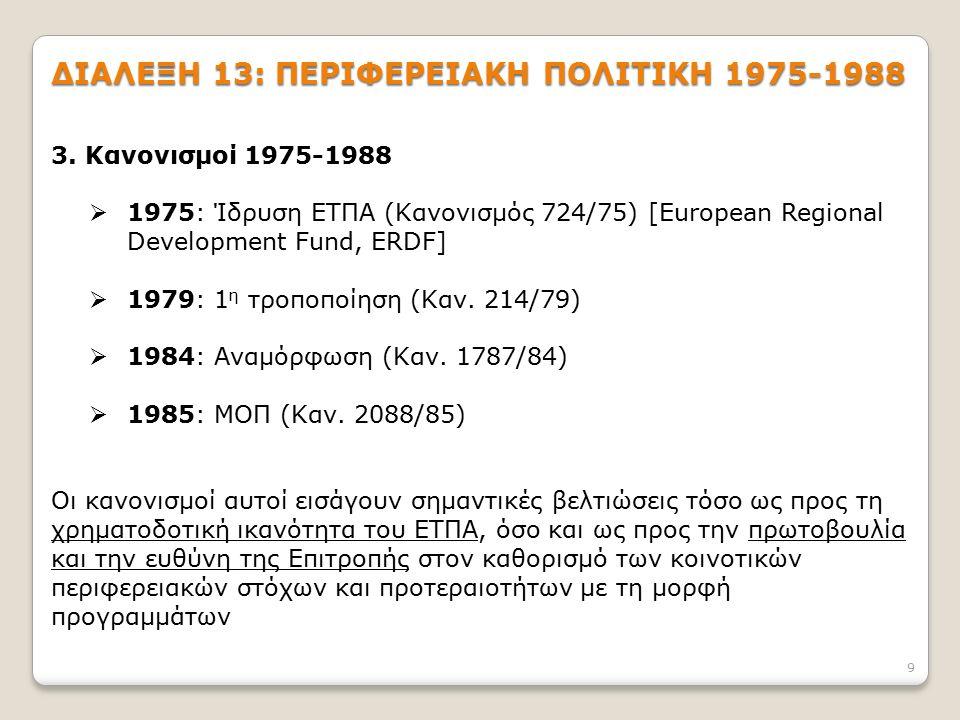 9 ΔΙΑΛΕΞΗ 13: ΠΕΡΙΦΕΡΕΙΑΚΗ ΠΟΛΙΤΙΚΗ 1975-1988 3. Κανονισμοί 1975-1988  1975: Ίδρυση ΕΤΠΑ (Κανονισμός 724/75) [European Regional Development Fund, ERD