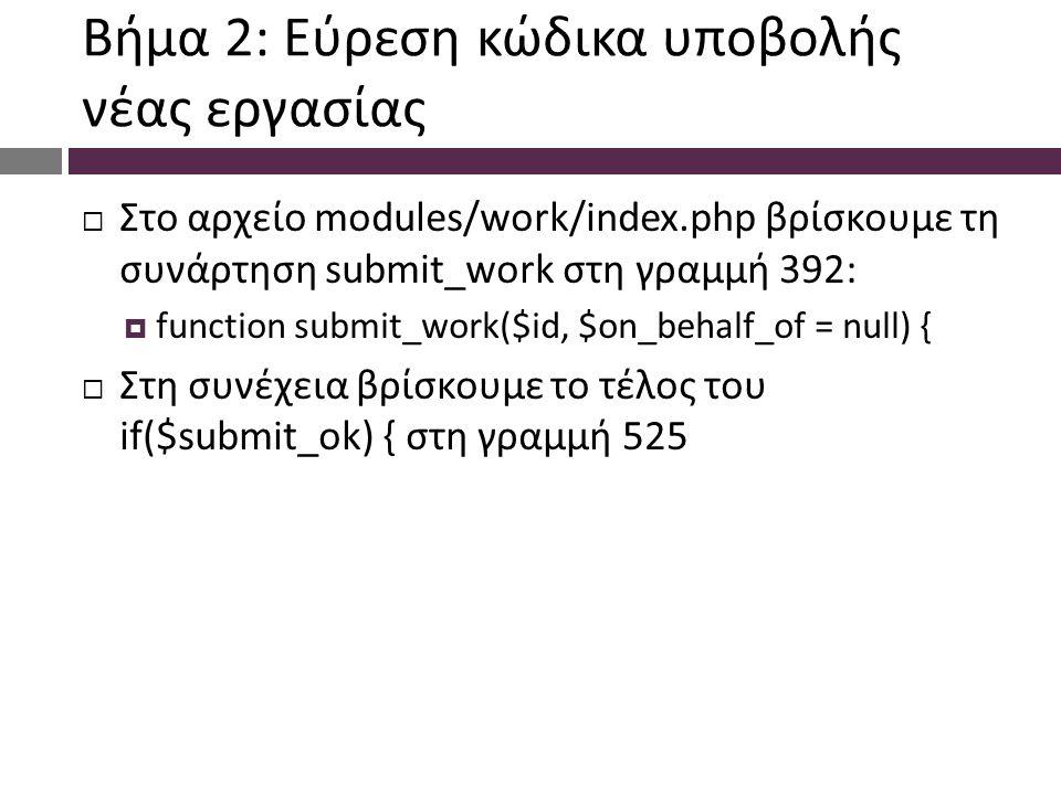 Βήμα 2: Εύρεση κώδικα υποβολής νέας εργασίας  Στο αρχείο modules/work/index.php βρίσκουμε τη συνάρτηση submit_work στη γραμμή 392:  function submit_work($id, $on_behalf_of = null) {  Στη συνέχεια βρίσκουμε το τέλος του if($submit_ok) { στη γραμμή 525