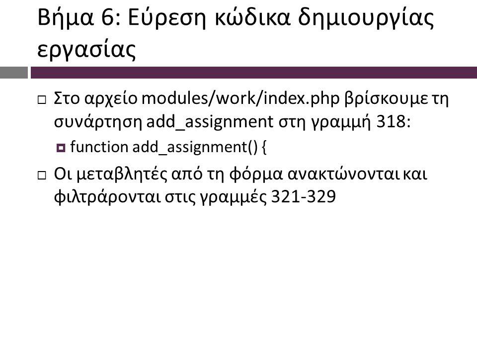 Βήμα 6: Εύρεση κώδικα δημιουργίας εργασίας  Στο αρχείο modules/work/index.php βρίσκουμε τη συνάρτηση add_assignment στη γραμμή 318:  function add_assignment() {  Οι μεταβλητές από τη φόρμα ανακτώνονται και φιλτράρονται στις γραμμές 321-329