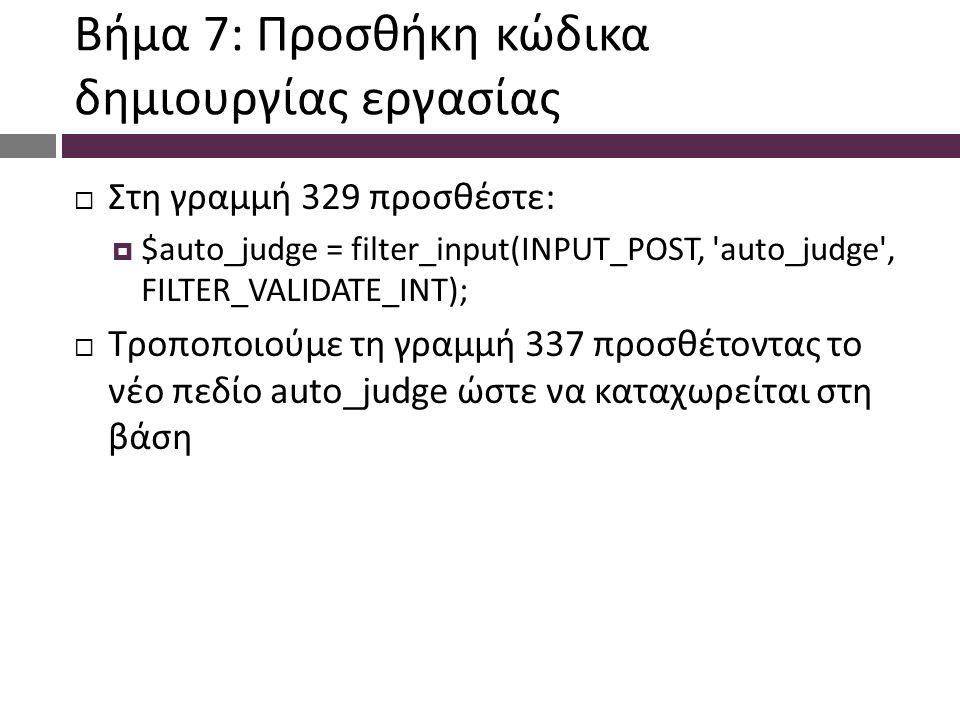 Βήμα 7: Προσθήκη κώδικα δημιουργίας εργασίας  Στη γραμμή 329 προσθέστε:  $auto_judge = filter_input(INPUT_POST, auto_judge , FILTER_VALIDATE_INT);  Τροποποιούμε τη γραμμή 337 προσθέτοντας το νέο πεδίο auto_judge ώστε να καταχωρείται στη βάση