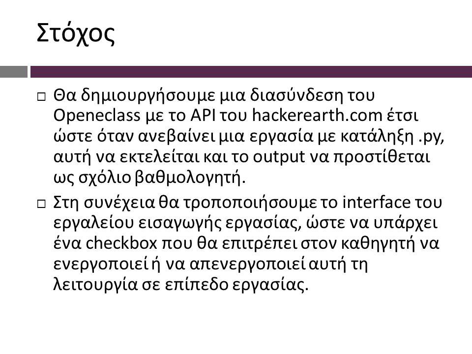 Στόχος  Θα δημιουργήσουμε μια διασύνδεση του Openeclass με το API του hackerearth.com έτσι ώστε όταν ανεβαίνει μια εργασία με κατάληξη.py, αυτή να εκτελείται και το output να προστίθεται ως σχόλιο βαθμολογητή.