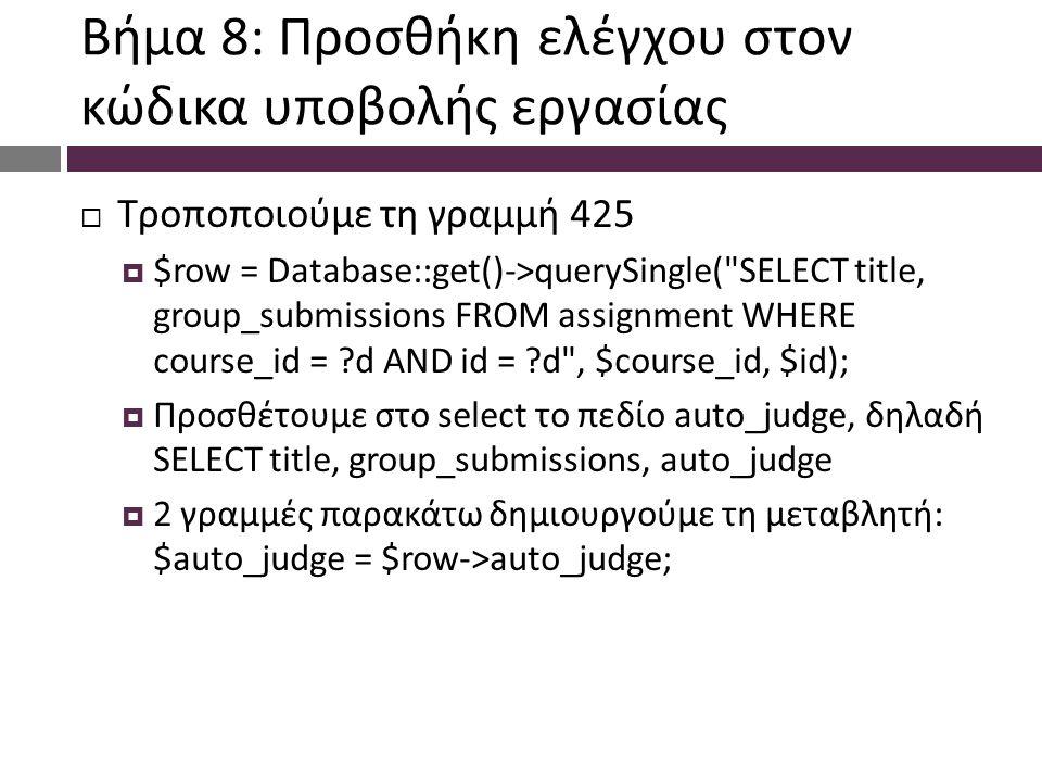 Βήμα 8: Προσθήκη ελέγχου στον κώδικα υποβολής εργασίας  Τροποποιούμε τη γραμμή 425  $row = Database::get()->querySingle( SELECT title, group_submissions FROM assignment WHERE course_id = d AND id = d , $course_id, $id);  Προσθέτουμε στο select το πεδίο auto_judge, δηλαδή SELECT title, group_submissions, auto_judge  2 γραμμές παρακάτω δημιουργούμε τη μεταβλητή: $auto_judge = $row->auto_judge;