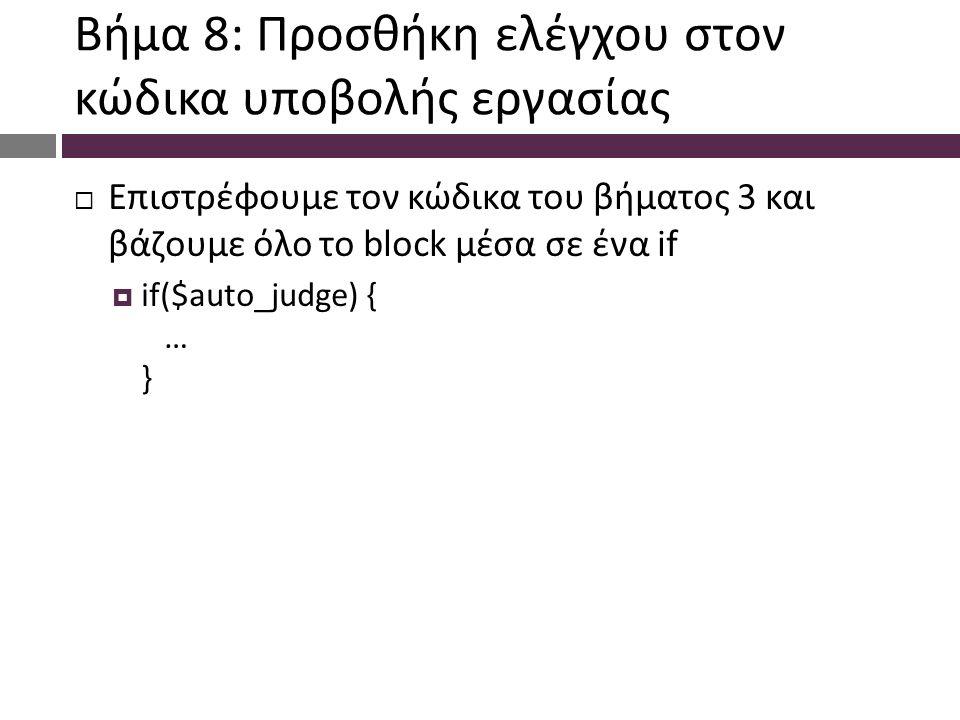 Βήμα 8: Προσθήκη ελέγχου στον κώδικα υποβολής εργασίας  Επιστρέφουμε τον κώδικα του βήματος 3 και βάζουμε όλο το block μέσα σε ένα if  if($auto_judge) { … }