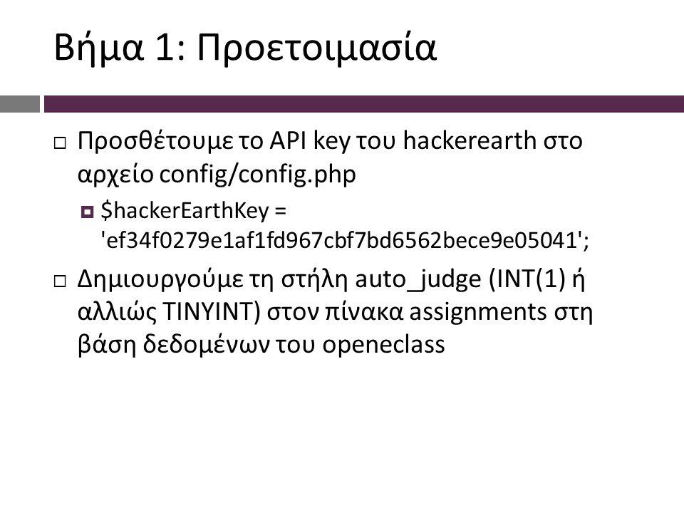 Βήμα 1: Προετοιμασία  Προσθέτουμε το API key του hackerearth στο αρχείο config/config.php  $hackerEarthKey = ef34f0279e1af1fd967cbf7bd6562bece9e05041 ;  Δημιουργούμε τη στήλη auto_judge (INT(1) ή αλλιώς TINYINT) στον πίνακα assignments στη βάση δεδομένων του openeclass