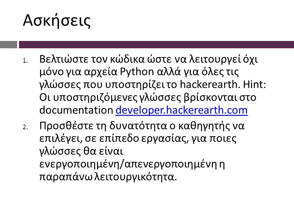 Ασκήσεις 1. Βελτιώστε τον κώδικα ώστε να λειτουργεί όχι μόνο για αρχεία Python αλλά για όλες τις γλώσσες που υποστηρίζει το hackerearth. Hint: Οι υποσ