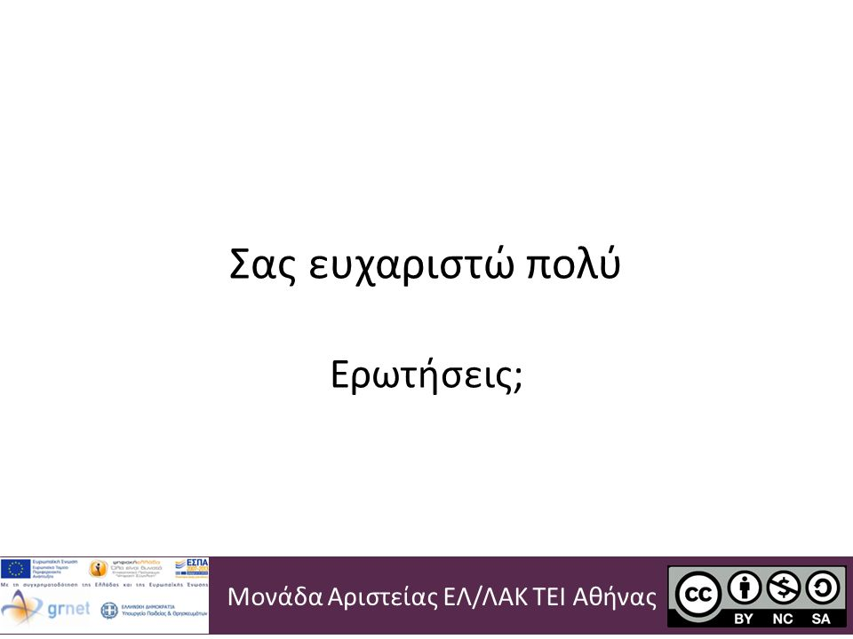 Σας ευχαριστώ πολύ Ερωτήσεις; Μονάδα Αριστείας ΕΛ/ΛΑΚ ΤΕΙ Αθήνας