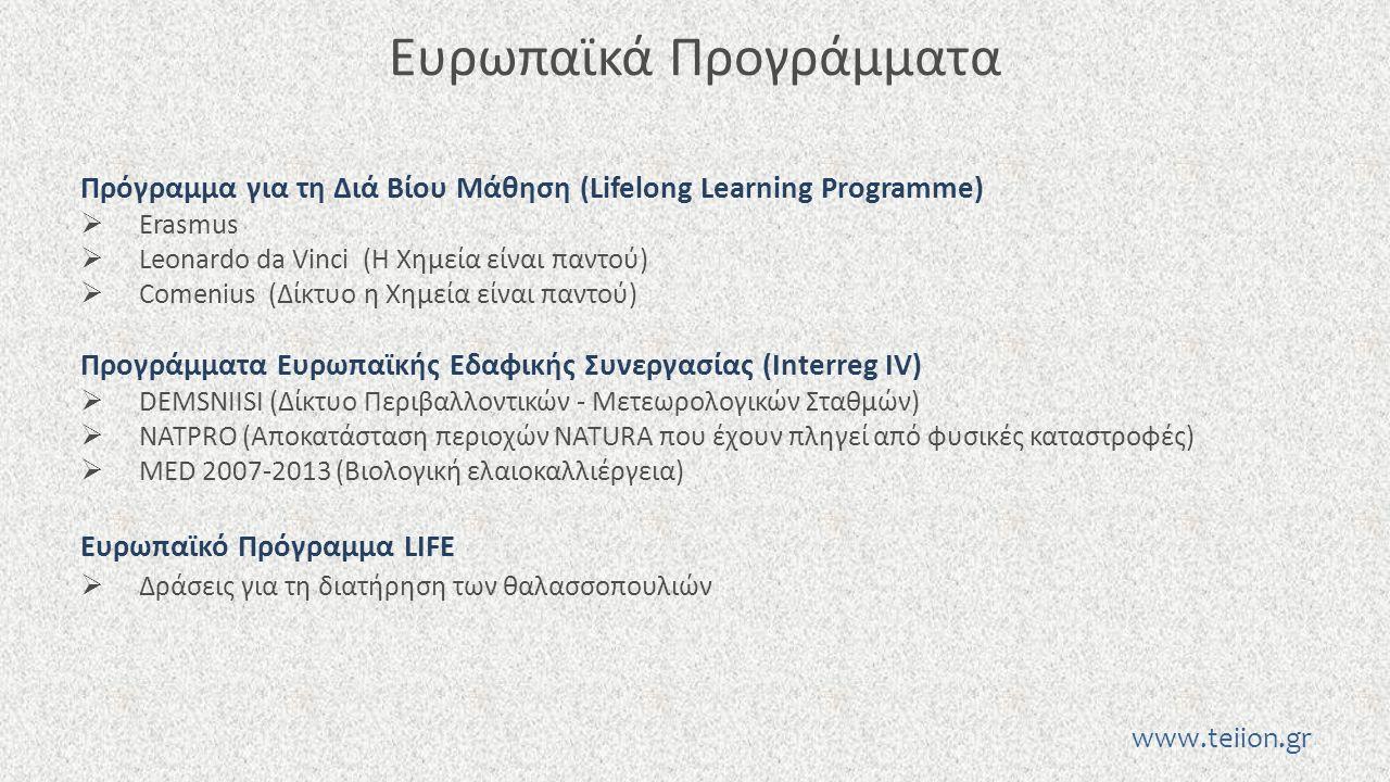 Ευρωπαϊκά Προγράμματα Πρόγραμμα για τη Διά Βίου Μάθηση (Lifelong Learning Programme)  Erasmus  Leonardo da Vinci (H Χημεία είναι παντού)  Comenius (Δίκτυο η Χημεία είναι παντού) Προγράμματα Ευρωπαϊκής Εδαφικής Συνεργασίας (Interreg IV)  DEMSNIISI (Δίκτυο Περιβαλλοντικών - Μετεωρολογικών Σταθμών)  NATPRO (Αποκατάσταση περιοχών NATURA που έχουν πληγεί από φυσικές καταστροφές)  MED 2007-2013 (Βιολογική ελαιοκαλλιέργεια) Ευρωπαϊκό Πρόγραμμα LIFE  Δράσεις για τη διατήρηση των θαλασσοπουλιών www.teiion.gr