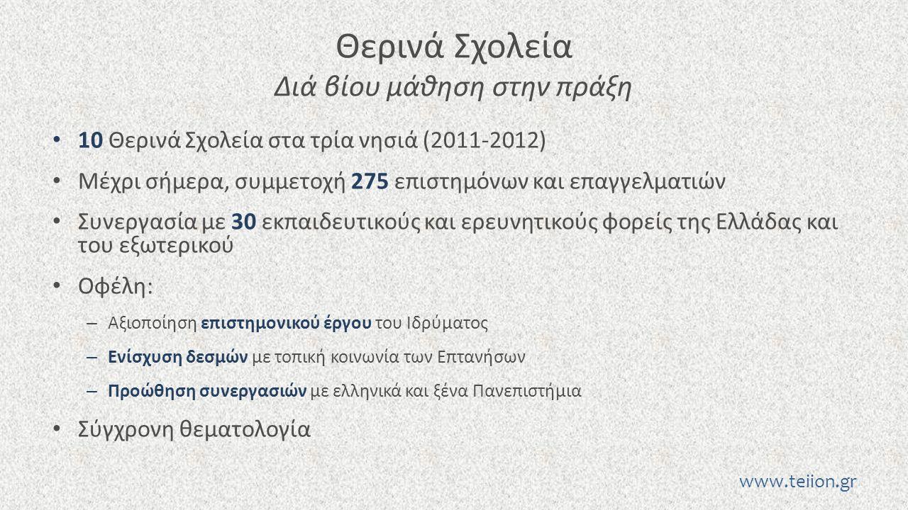 Θερινά Σχολεία Διά βίου μάθηση στην πράξη 10 Θερινά Σχολεία στα τρία νησιά (2011-2012) Μέχρι σήμερα, συμμετοχή 275 επιστημόνων και επαγγελματιών Συνεργασία με 30 εκπαιδευτικούς και ερευνητικούς φορείς της Ελλάδας και του εξωτερικού Οφέλη: – Αξιοποίηση επιστημονικού έργου του Ιδρύματος – Ενίσχυση δεσμών με τοπική κοινωνία των Επτανήσων – Προώθηση συνεργασιών με ελληνικά και ξένα Πανεπιστήμια Σύγχρονη θεματολογία www.teiion.gr
