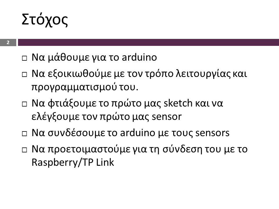 Στόχος  Να μάθουμε για το arduino  Να εξοικιωθούμε με τον τρόπο λειτουργίας και προγραμματισμού του.  Να φτιάξουμε το πρώτο μας sketch και να ελέγξ
