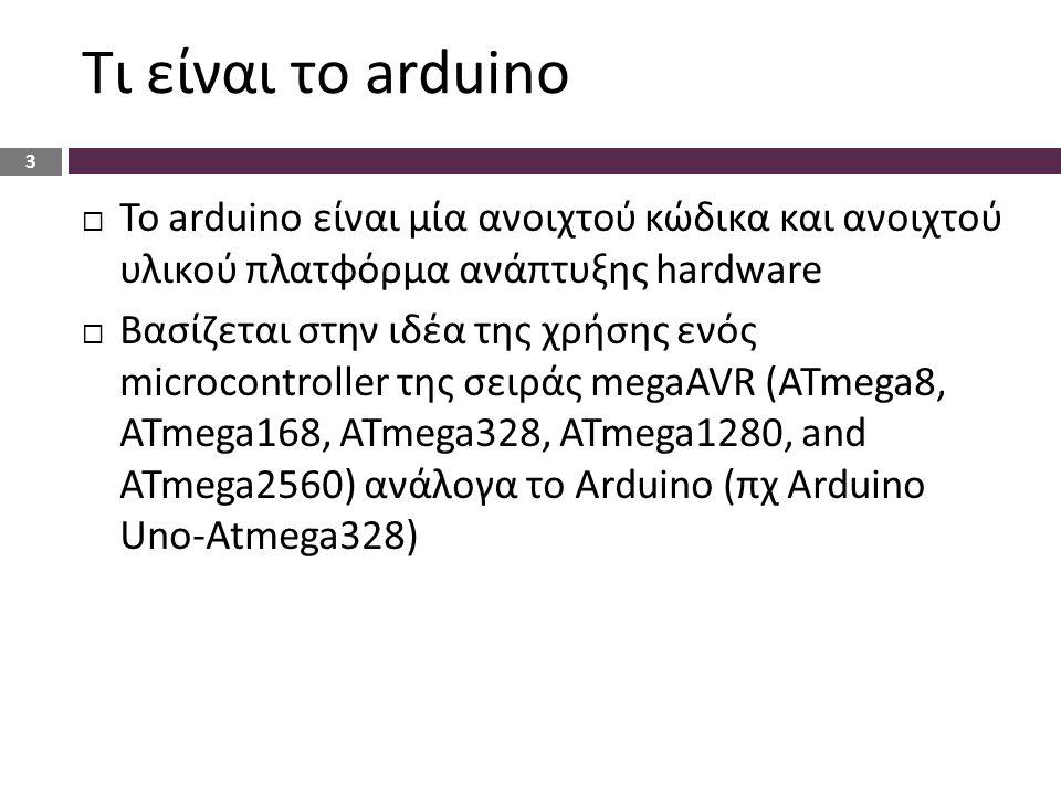 Τι είναι το arduino  To arduino είναι μία ανοιχτού κώδικα και ανοιχτού υλικού πλατφόρμα ανάπτυξης hardware  Βασίζεται στην ιδέα της χρήσης ενός microcontroller της σειράς megaAVR (ATmega8, ATmega168, ATmega328, ATmega1280, and ATmega2560) ανάλογα το Arduino (πχ Arduino Uno-Atmega328) 3